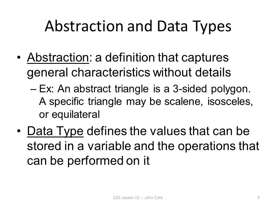 Abstraction and Data Types Abstraction: a definition that captures general characteristics without details –Ex: An abstract triangle is a 3-sided polygon.