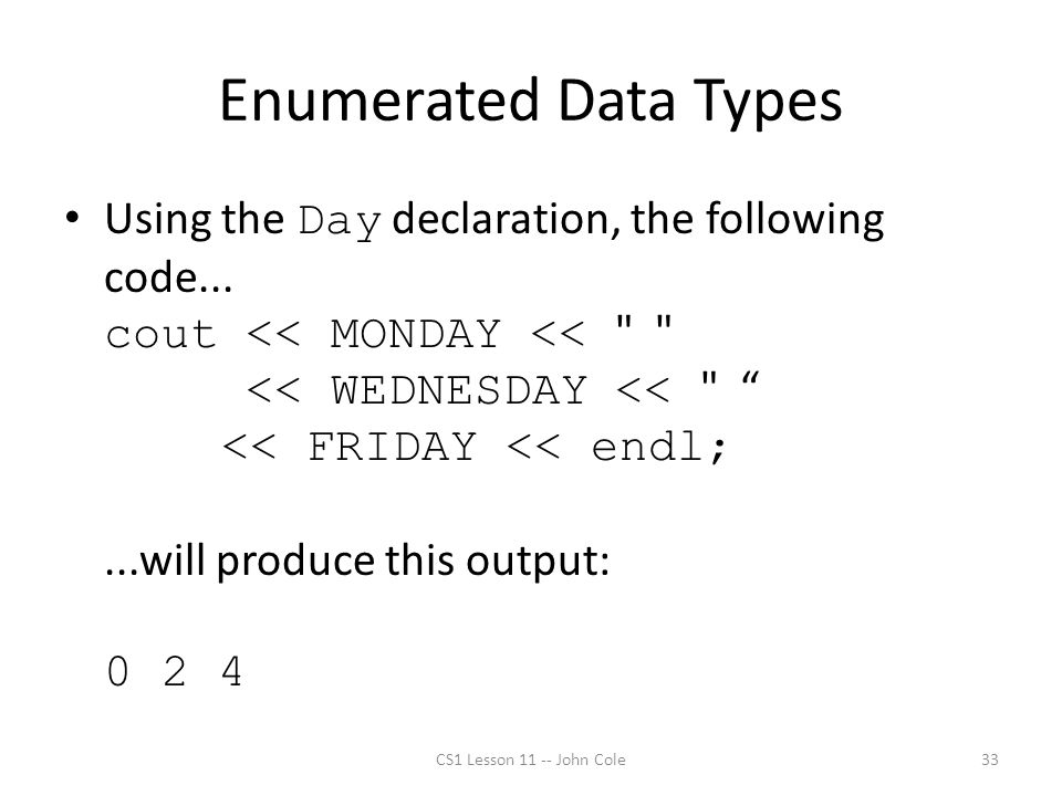 Enumerated Data Types Using the Day declaration, the following code... cout << MONDAY <<