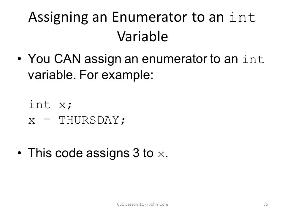 Assigning an Enumerator to an int Variable You CAN assign an enumerator to an int variable.