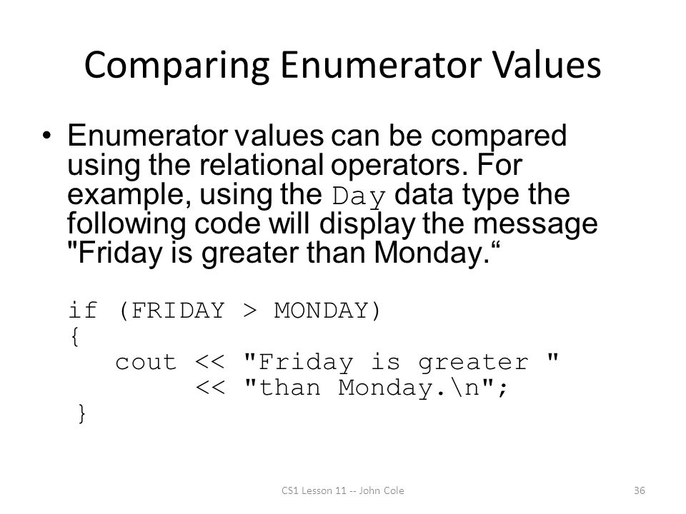 Comparing Enumerator Values Enumerator values can be compared using the relational operators. For example, using the Day data type the following code