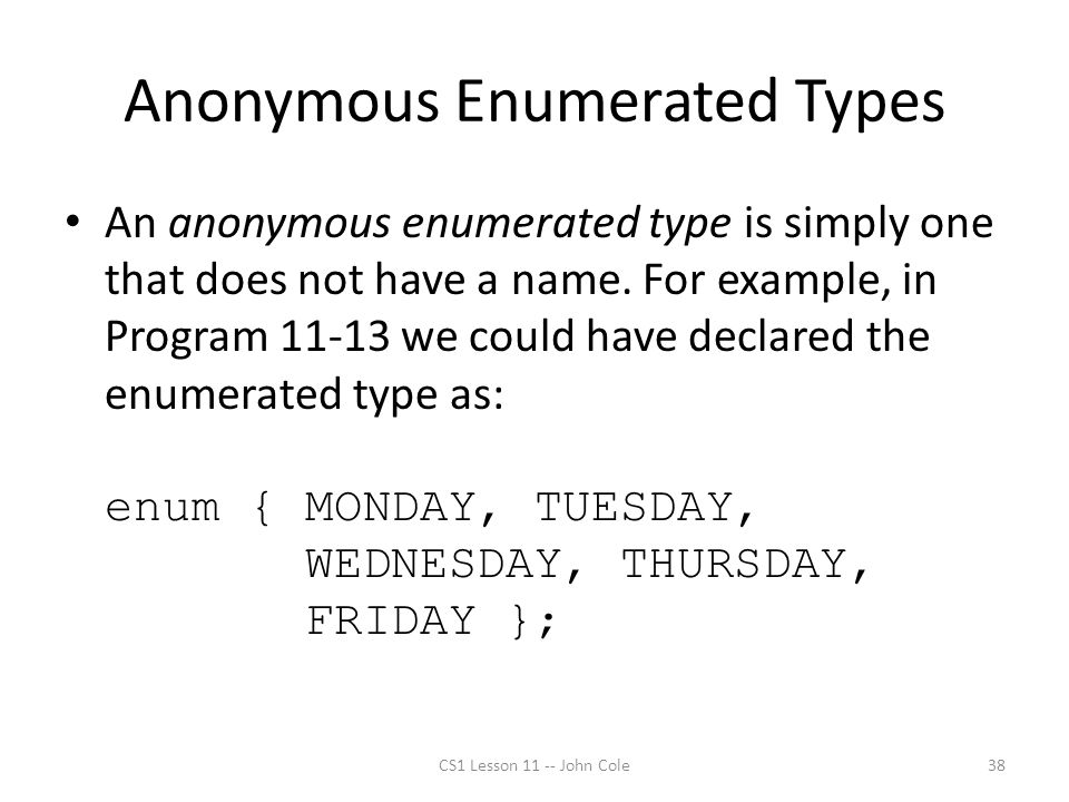 Anonymous Enumerated Types An anonymous enumerated type is simply one that does not have a name. For example, in Program 11-13 we could have declared