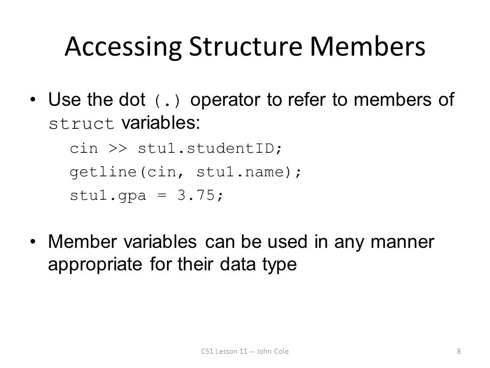Accessing Structure Members Use the dot (.) operator to refer to members of struct variables: cin >> stu1.studentID; getline(cin, stu1.name); stu1.gpa = 3.75; Member variables can be used in any manner appropriate for their data type CS1 Lesson 11 -- John Cole8