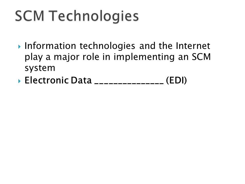  Information technologies and the Internet play a major role in implementing an SCM system  Electronic Data _______________ (EDI)