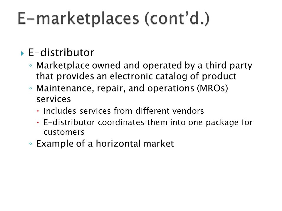  E-distributor ◦ Marketplace owned and operated by a third party that provides an electronic catalog of product ◦ Maintenance, repair, and operations