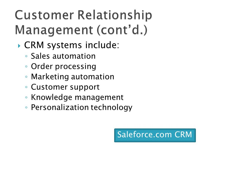  CRM systems include: ◦ Sales automation ◦ Order processing ◦ Marketing automation ◦ Customer support ◦ Knowledge management ◦ Personalization techno