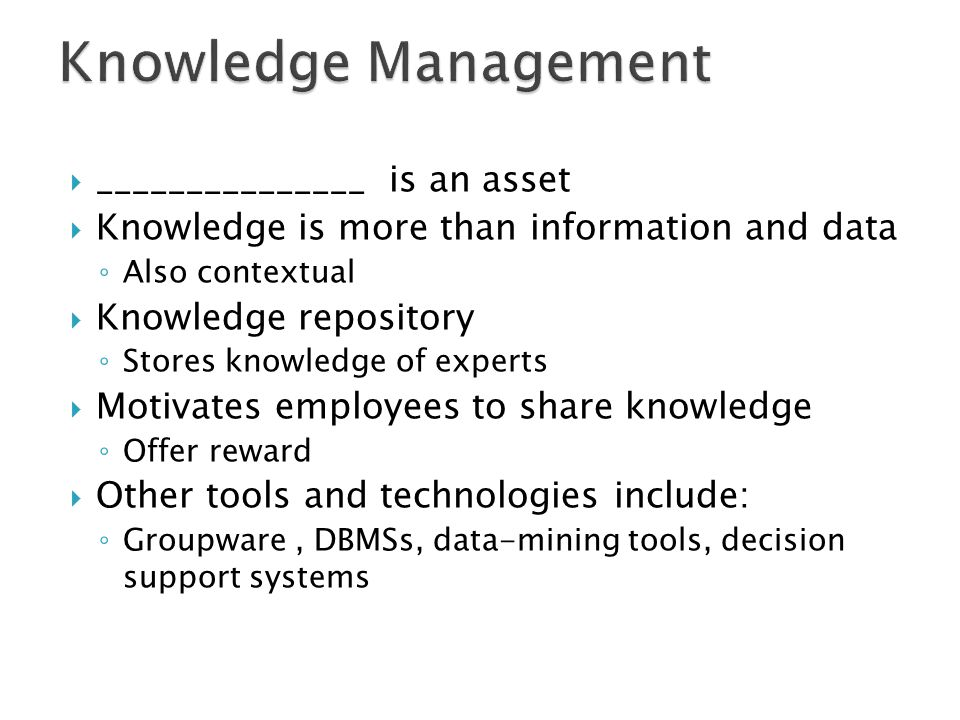  _______________ is an asset  Knowledge is more than information and data ◦ Also contextual  Knowledge repository ◦ Stores knowledge of experts  M