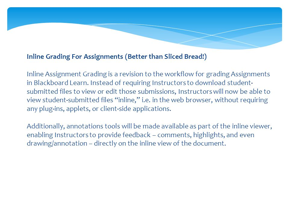 Inline Grading For Assignments (Better than Sliced Bread!) Inline Assignment Grading is a revision to the workflow for grading Assignments in Blackboard Learn.