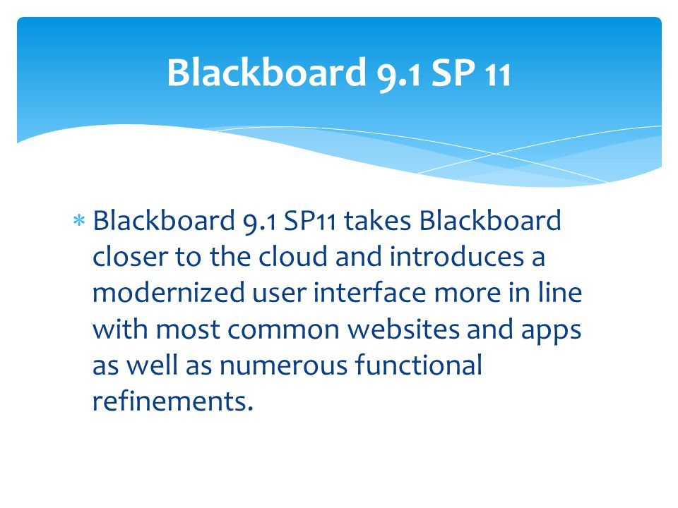  Blackboard 9.1 SP11 takes Blackboard closer to the cloud and introduces a modernized user interface more in line with most common websites and apps as well as numerous functional refinements.