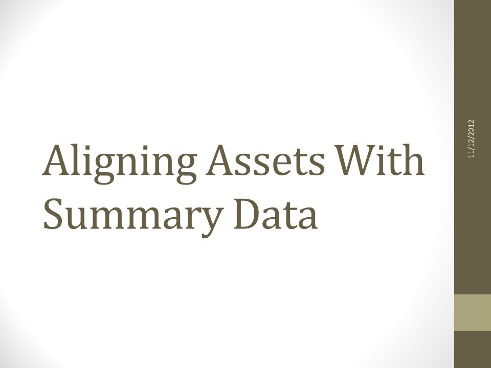 Aligning Assets With Summary Data 11/12/2012