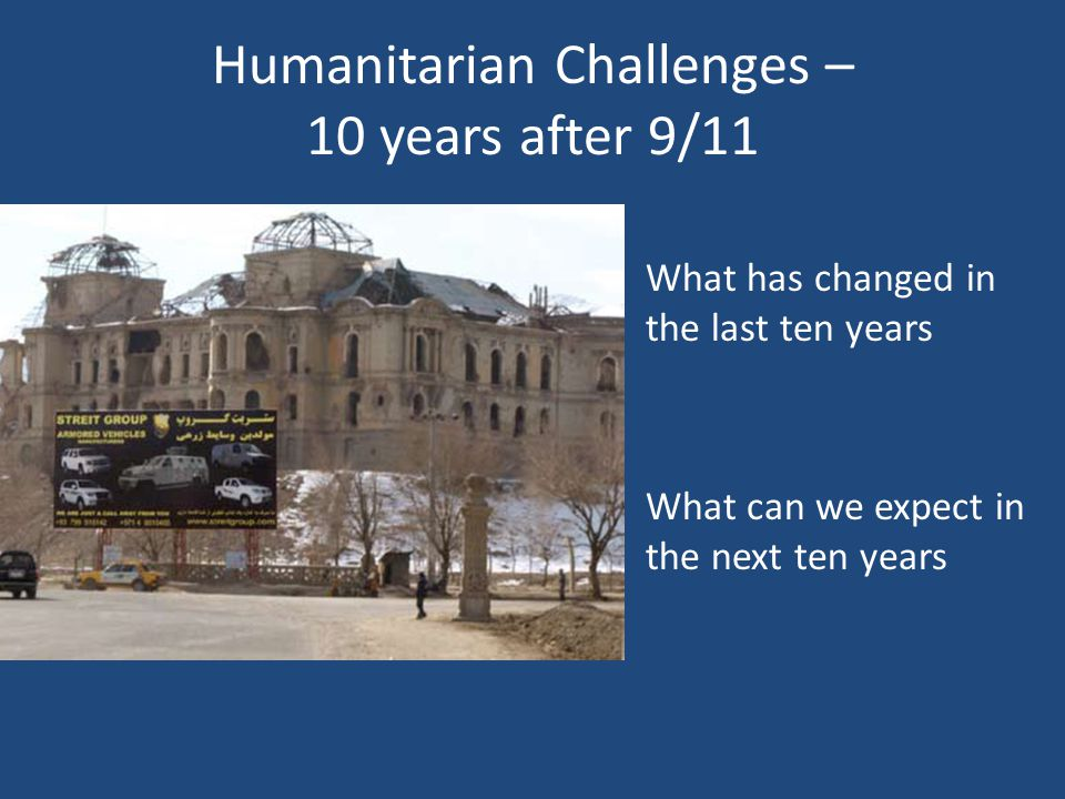 Humanitarian Challenges – 10 years after 9/11 What has changed in the last ten years What can we expect in the next ten years