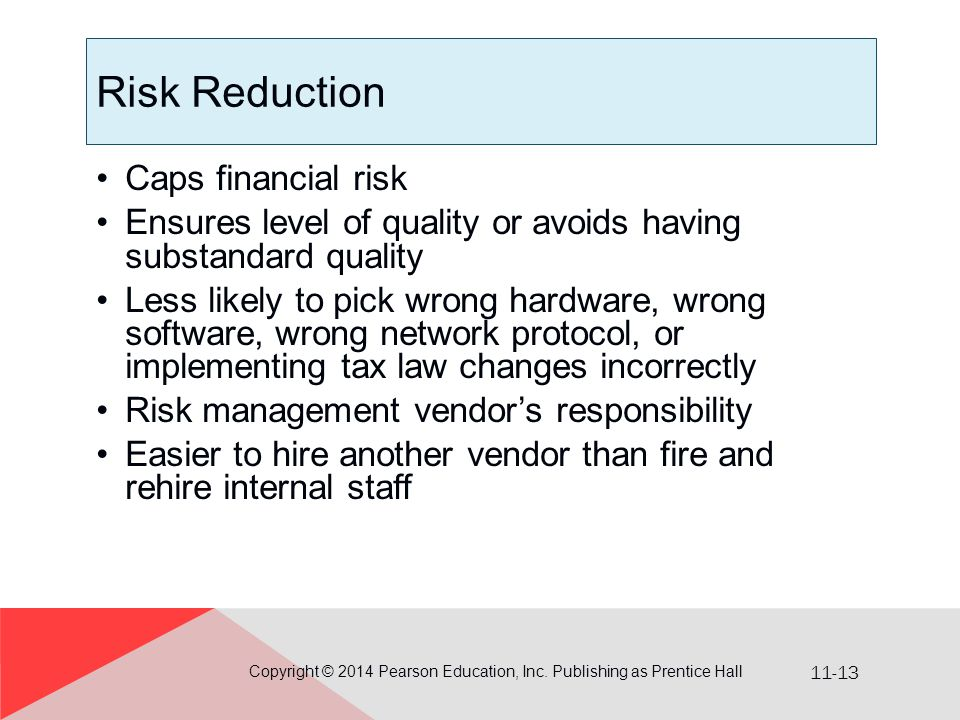 11-13 Risk Reduction Caps financial risk Ensures level of quality or avoids having substandard quality Less likely to pick wrong hardware, wrong software, wrong network protocol, or implementing tax law changes incorrectly Risk management vendor's responsibility Easier to hire another vendor than fire and rehire internal staff Copyright © 2014 Pearson Education, Inc.