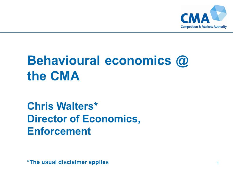 Behavioural economics @ the CMA Chris Walters* Director of Economics, Enforcement *The usual disclaimer applies 1