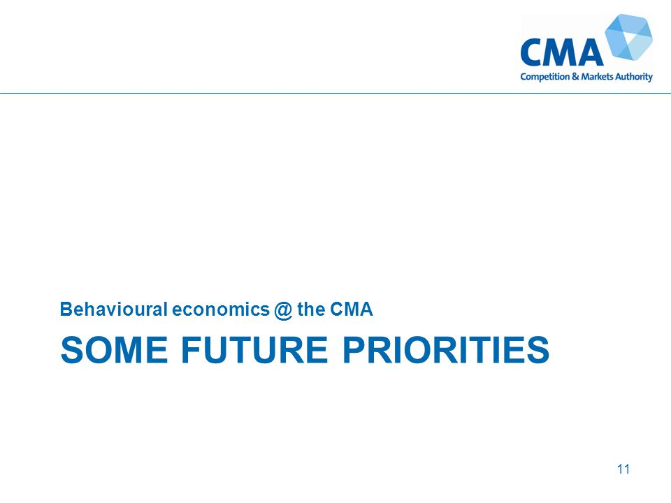 SOME FUTURE PRIORITIES Behavioural economics @ the CMA 11