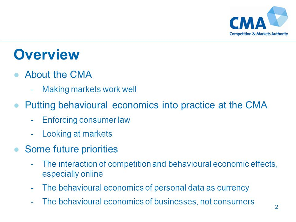 Overview 2 ●About the CMA -Making markets work well ●Putting behavioural economics into practice at the CMA -Enforcing consumer law -Looking at markets ●Some future priorities -The interaction of competition and behavioural economic effects, especially online -The behavioural economics of personal data as currency -The behavioural economics of businesses, not consumers