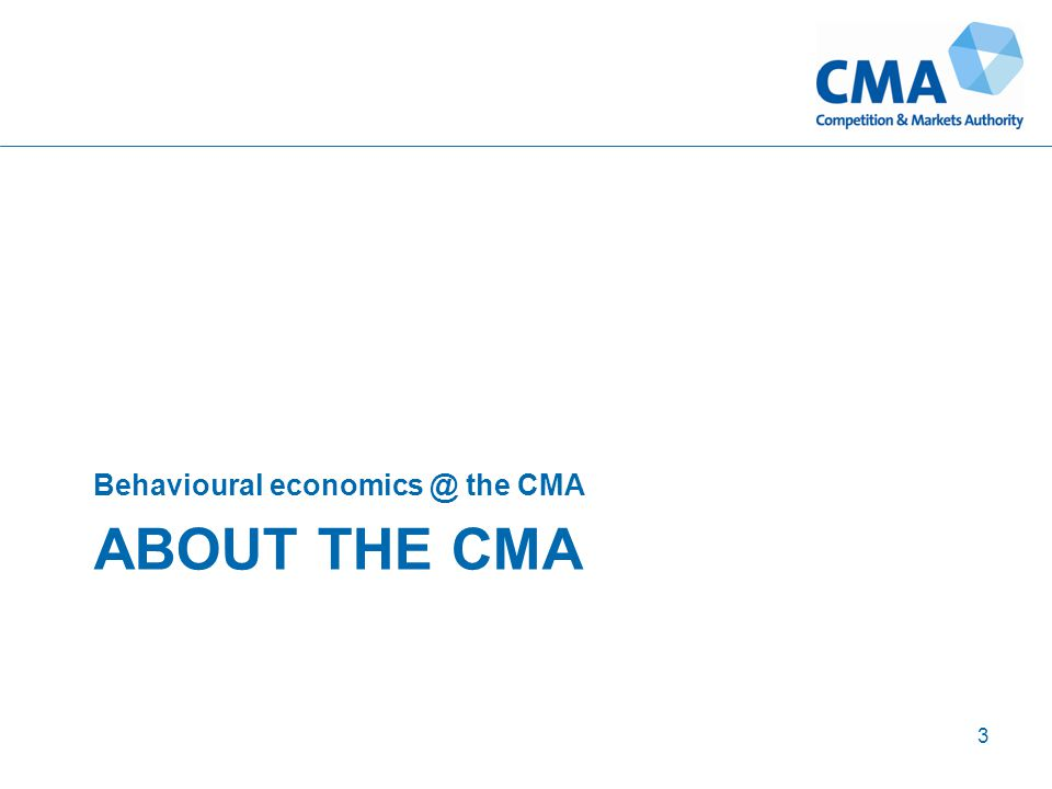 ABOUT THE CMA Behavioural economics @ the CMA 3