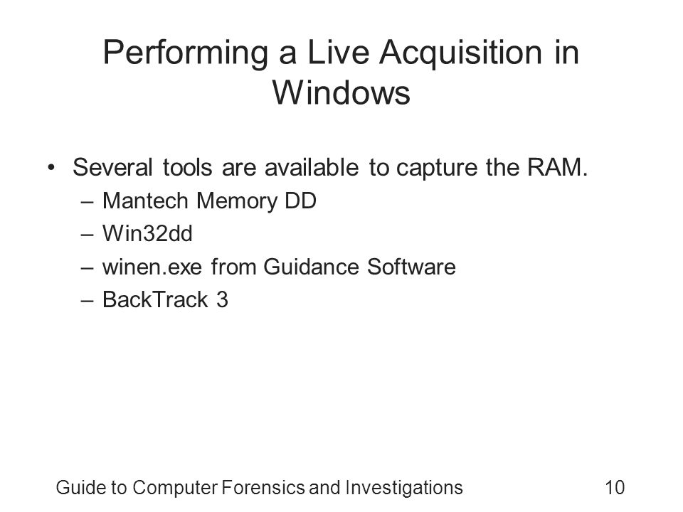 Guide to Computer Forensics and Investigations10 Performing a Live Acquisition in Windows Several tools are available to capture the RAM.