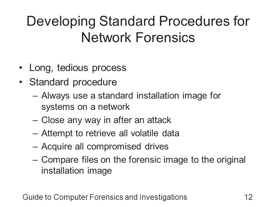 Guide to Computer Forensics and Investigations12 Developing Standard Procedures for Network Forensics Long, tedious process Standard procedure –Always use a standard installation image for systems on a network –Close any way in after an attack –Attempt to retrieve all volatile data –Acquire all compromised drives –Compare files on the forensic image to the original installation image