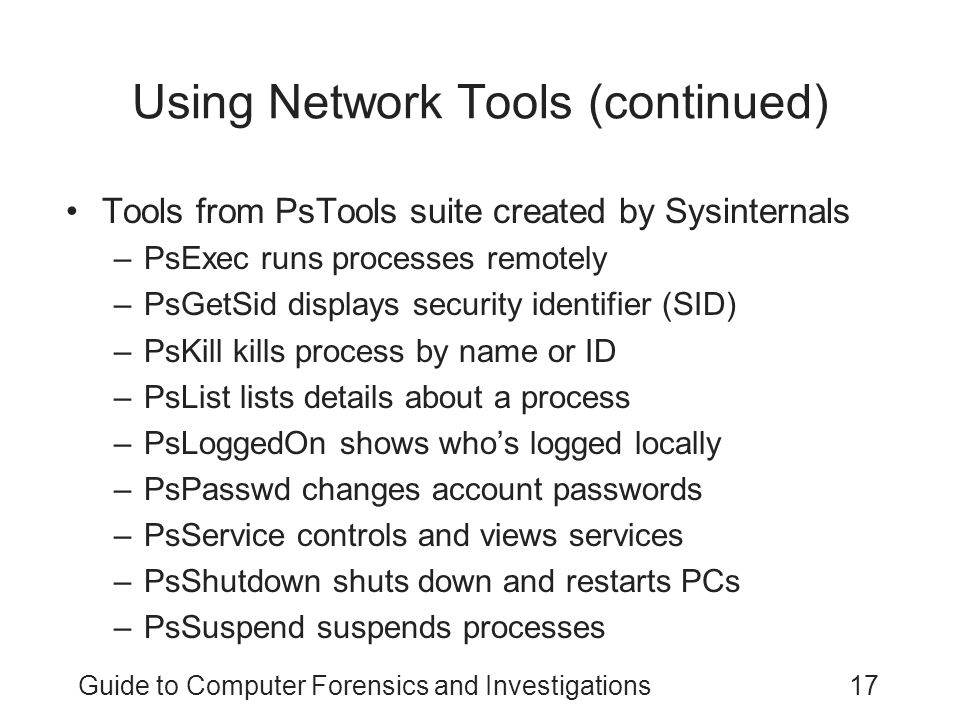 Guide to Computer Forensics and Investigations17 Using Network Tools (continued) Tools from PsTools suite created by Sysinternals –PsExec runs processes remotely –PsGetSid displays security identifier (SID) –PsKill kills process by name or ID –PsList lists details about a process –PsLoggedOn shows who's logged locally –PsPasswd changes account passwords –PsService controls and views services –PsShutdown shuts down and restarts PCs –PsSuspend suspends processes