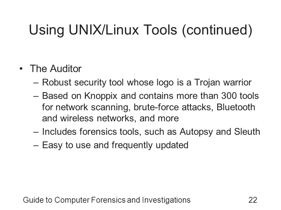 Guide to Computer Forensics and Investigations22 Using UNIX/Linux Tools (continued) The Auditor –Robust security tool whose logo is a Trojan warrior –Based on Knoppix and contains more than 300 tools for network scanning, brute-force attacks, Bluetooth and wireless networks, and more –Includes forensics tools, such as Autopsy and Sleuth –Easy to use and frequently updated