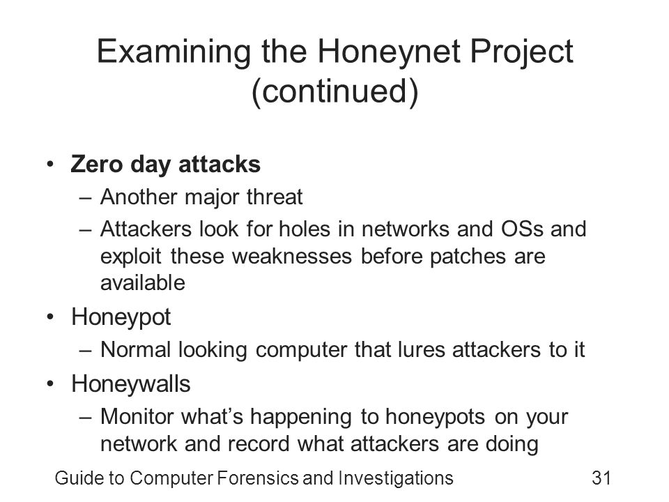 Guide to Computer Forensics and Investigations31 Examining the Honeynet Project (continued) Zero day attacks –Another major threat –Attackers look for holes in networks and OSs and exploit these weaknesses before patches are available Honeypot –Normal looking computer that lures attackers to it Honeywalls –Monitor what's happening to honeypots on your network and record what attackers are doing