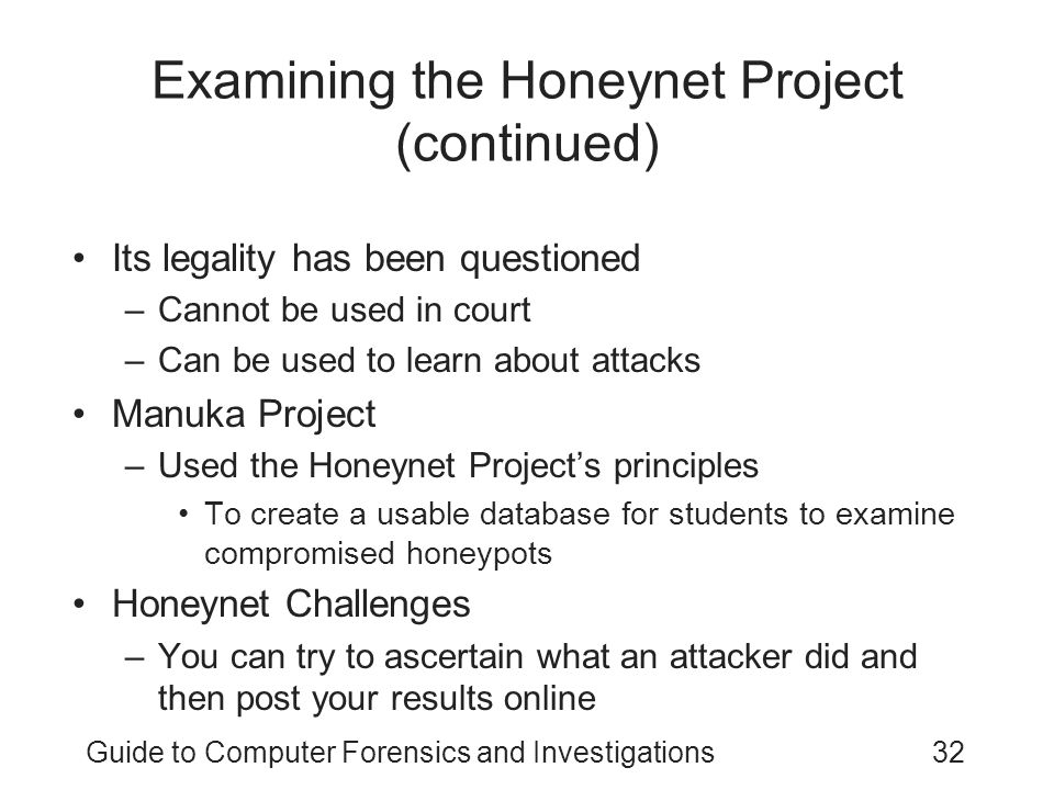 Guide to Computer Forensics and Investigations32 Examining the Honeynet Project (continued) Its legality has been questioned –Cannot be used in court –Can be used to learn about attacks Manuka Project –Used the Honeynet Project's principles To create a usable database for students to examine compromised honeypots Honeynet Challenges –You can try to ascertain what an attacker did and then post your results online