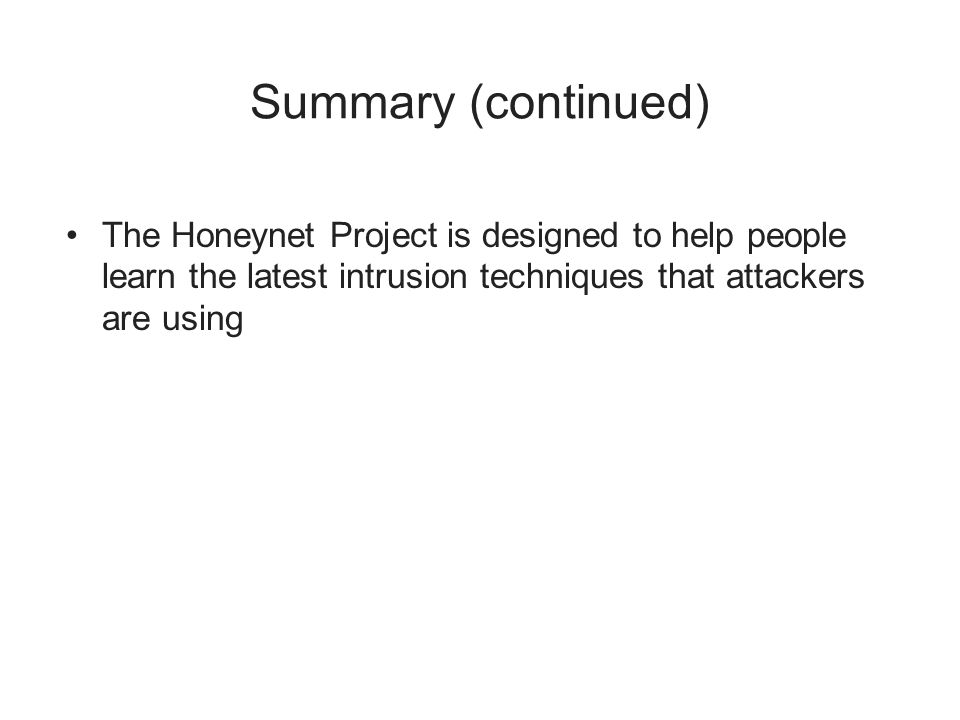 Summary (continued) The Honeynet Project is designed to help people learn the latest intrusion techniques that attackers are using
