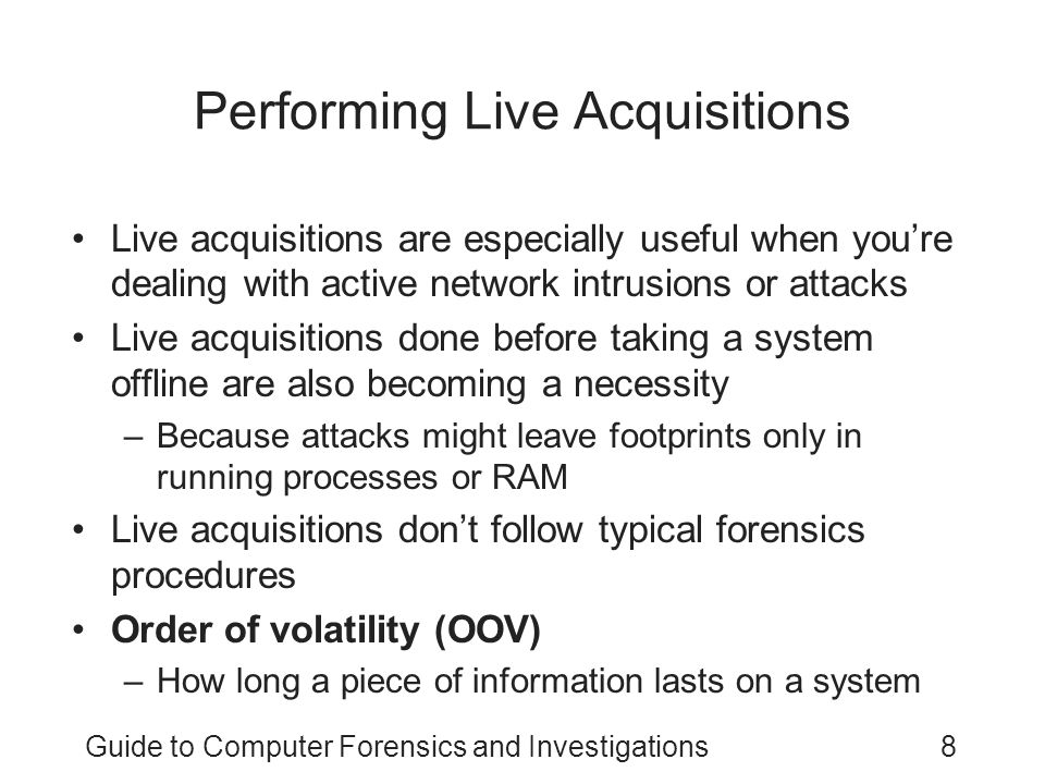 Guide to Computer Forensics and Investigations8 Performing Live Acquisitions Live acquisitions are especially useful when you're dealing with active network intrusions or attacks Live acquisitions done before taking a system offline are also becoming a necessity –Because attacks might leave footprints only in running processes or RAM Live acquisitions don't follow typical forensics procedures Order of volatility (OOV) –How long a piece of information lasts on a system