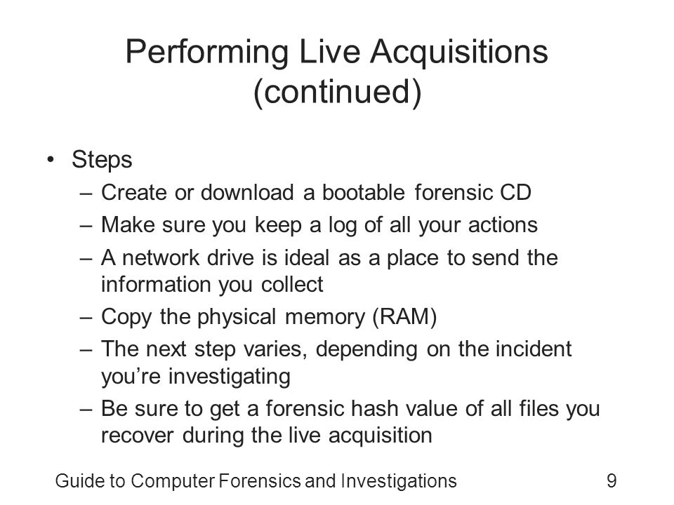 Guide to Computer Forensics and Investigations9 Performing Live Acquisitions (continued) Steps –Create or download a bootable forensic CD –Make sure you keep a log of all your actions –A network drive is ideal as a place to send the information you collect –Copy the physical memory (RAM) –The next step varies, depending on the incident you're investigating –Be sure to get a forensic hash value of all files you recover during the live acquisition