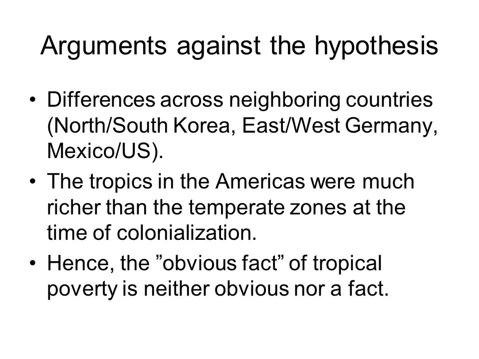 Arguments against the hypothesis Differences across neighboring countries (North/South Korea, East/West Germany, Mexico/US). The tropics in the Americ