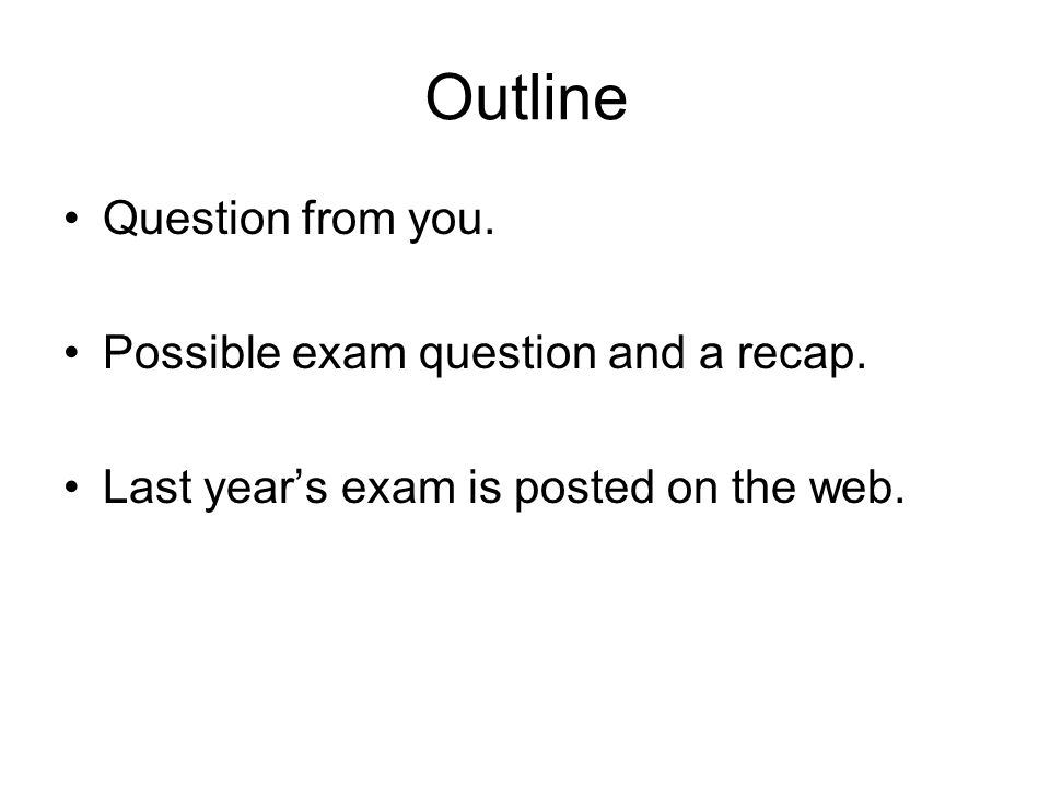 Outline Question from you. Possible exam question and a recap. Last year's exam is posted on the web.
