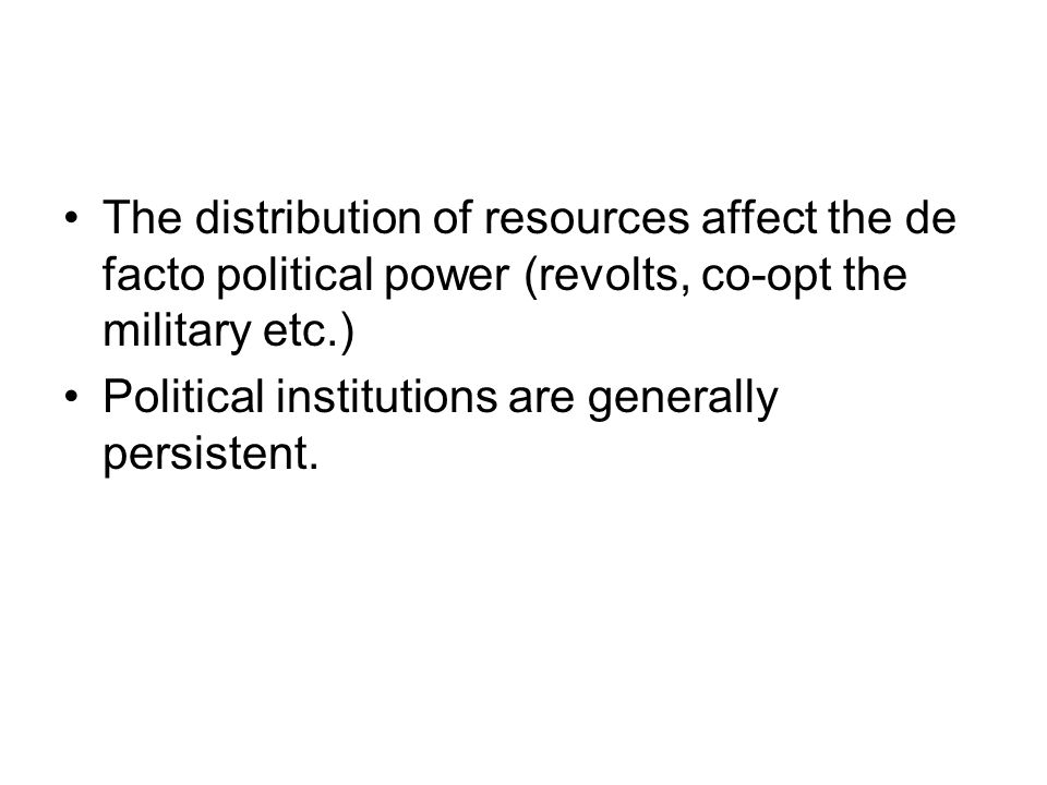 The distribution of resources affect the de facto political power (revolts, co-opt the military etc.) Political institutions are generally persistent.