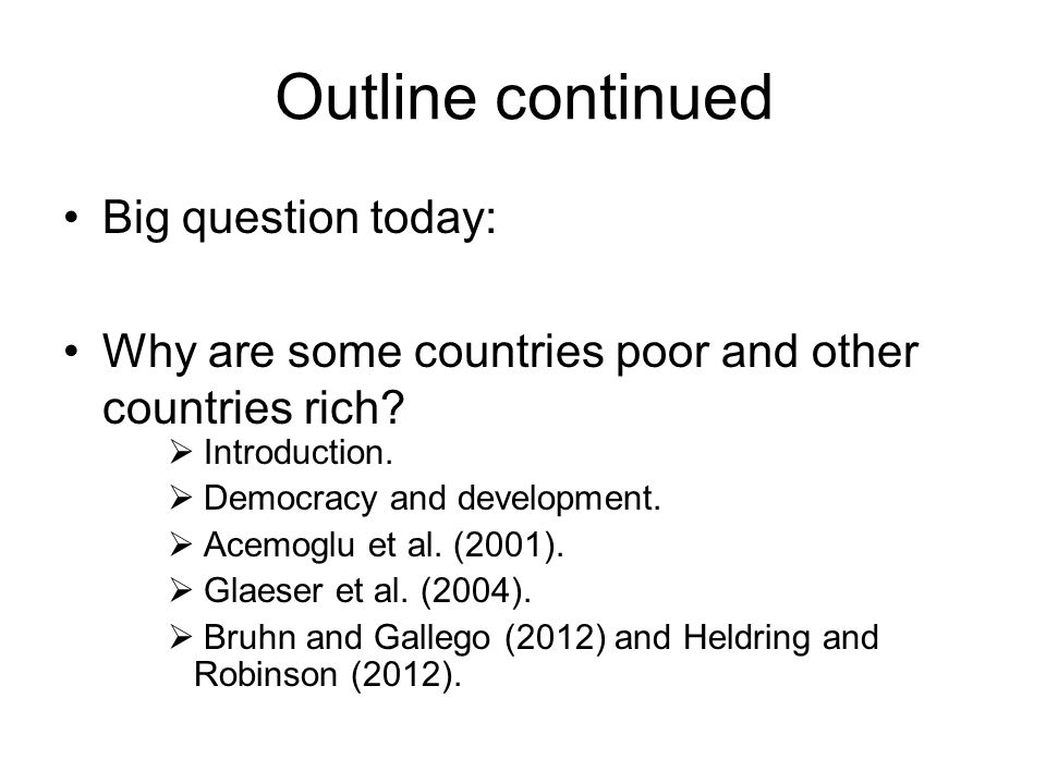 Outline continued Big question today: Why are some countries poor and other countries rich?  Introduction.  Democracy and development.  Acemoglu et