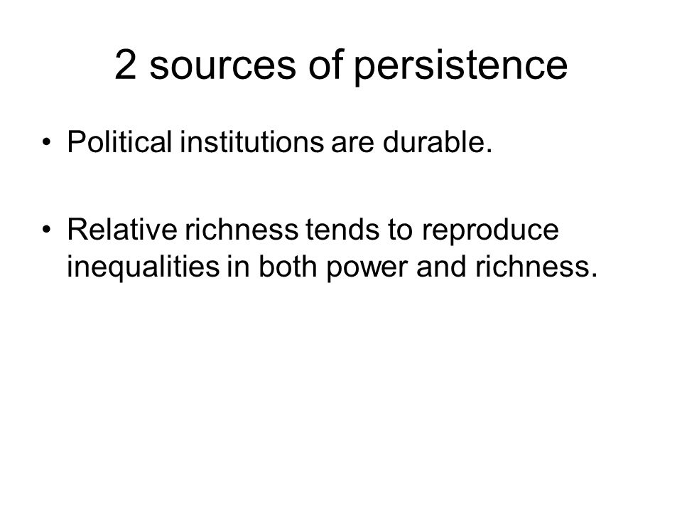 2 sources of persistence Political institutions are durable. Relative richness tends to reproduce inequalities in both power and richness.