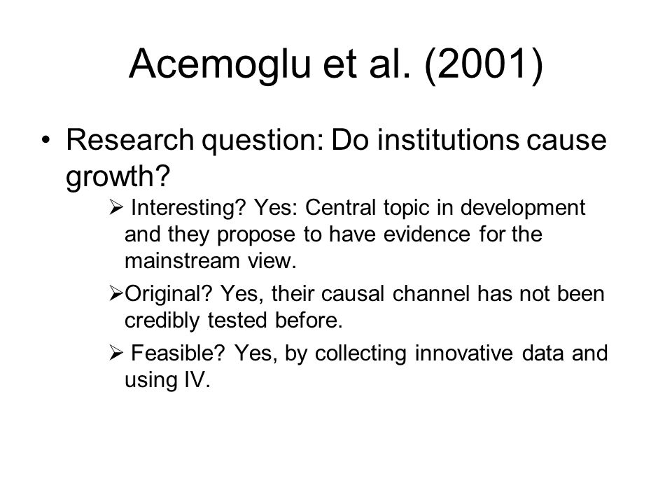Acemoglu et al. (2001) Research question: Do institutions cause growth?  Interesting? Yes: Central topic in development and they propose to have evid
