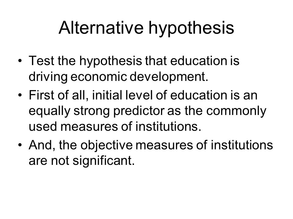 Alternative hypothesis Test the hypothesis that education is driving economic development. First of all, initial level of education is an equally stro