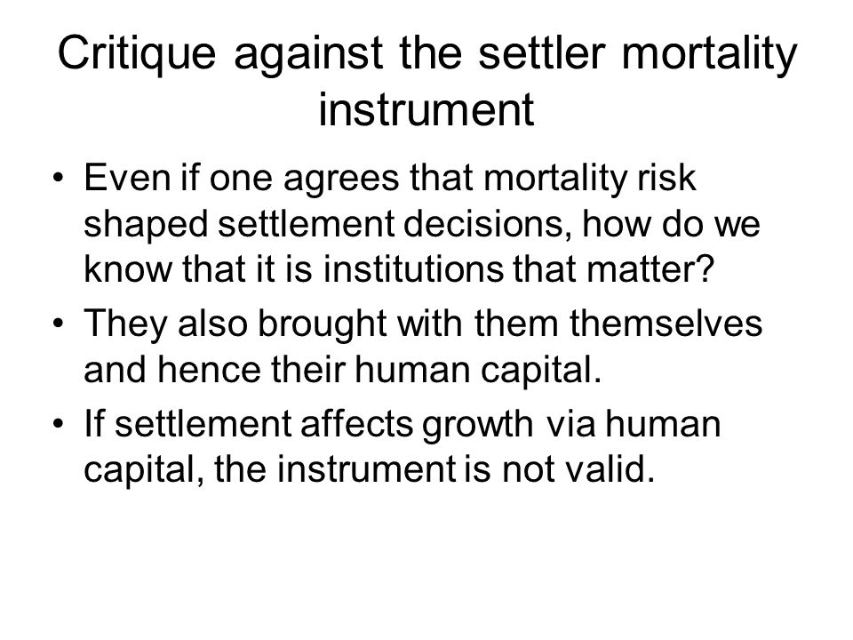Critique against the settler mortality instrument Even if one agrees that mortality risk shaped settlement decisions, how do we know that it is instit