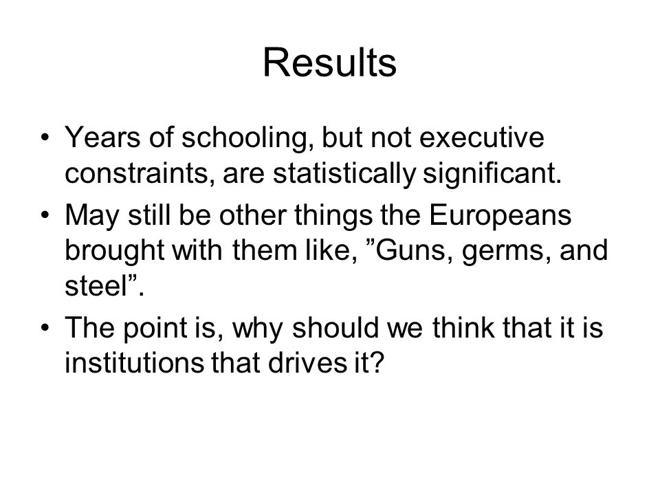Results Years of schooling, but not executive constraints, are statistically significant. May still be other things the Europeans brought with them li