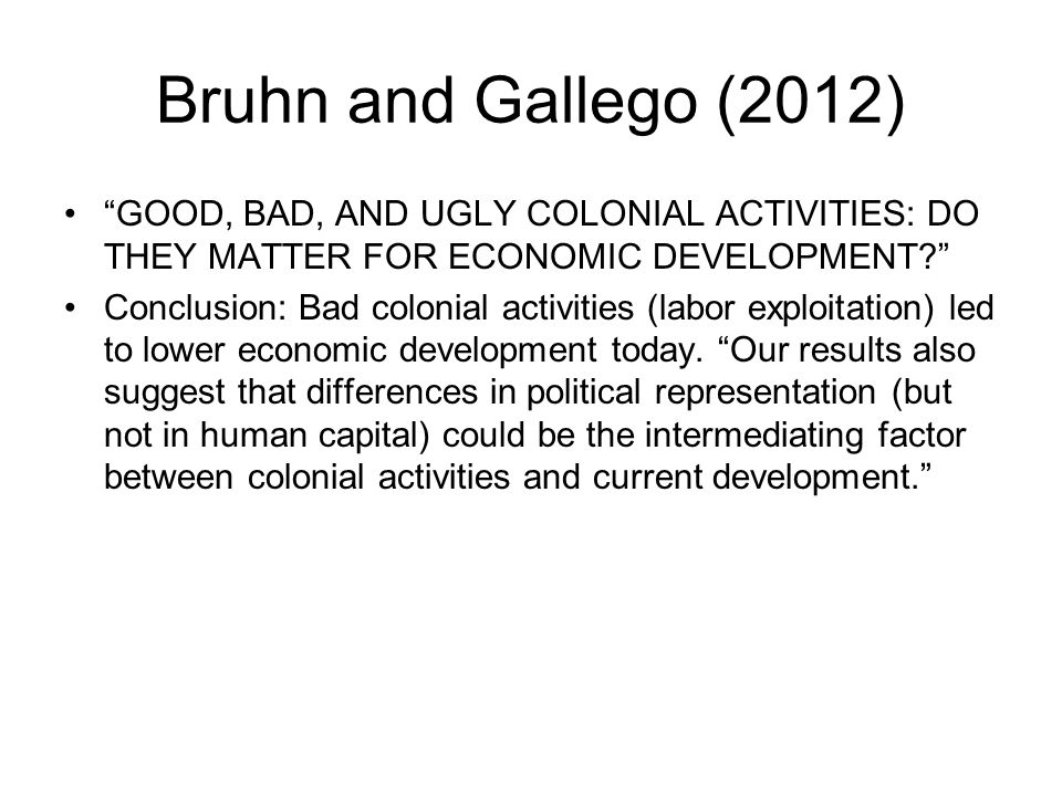 "Bruhn and Gallego (2012) ""GOOD, BAD, AND UGLY COLONIAL ACTIVITIES: DO THEY MATTER FOR ECONOMIC DEVELOPMENT?"" Conclusion: Bad colonial activities (labo"