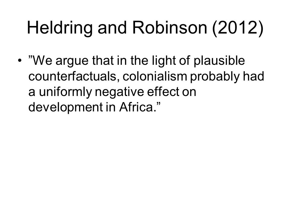 "Heldring and Robinson (2012) ""We argue that in the light of plausible counterfactuals, colonialism probably had a uniformly negative effect on develop"