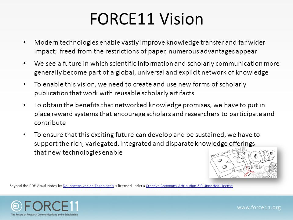FORCE11 Vision Modern technologies enable vastly improve knowledge transfer and far wider impact; freed from the restrictions of paper, numerous advantages appear We see a future in which scientific information and scholarly communication more generally become part of a global, universal and explicit network of knowledge To enable this vision, we need to create and use new forms of scholarly publication that work with reusable scholarly artifacts To obtain the benefits that networked knowledge promises, we have to put in place reward systems that encourage scholars and researchers to participate and contribute To ensure that this exciting future can develop and be sustained, we have to support the rich, variegated, integrated and disparate knowledge offerings that new technologies enable Beyond the PDF Visual Notes by De Jongens van de Tekeningen is licensed under a Creative Commons Attribution 3.0 Unported License.De Jongens van de TekeningenCreative Commons Attribution 3.0 Unported License