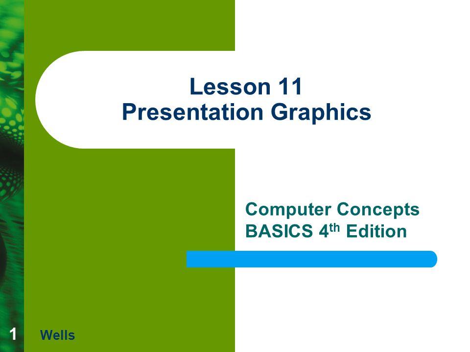 1 Lesson 11 Presentation Graphics Computer Concepts BASICS 4 th Edition Wells