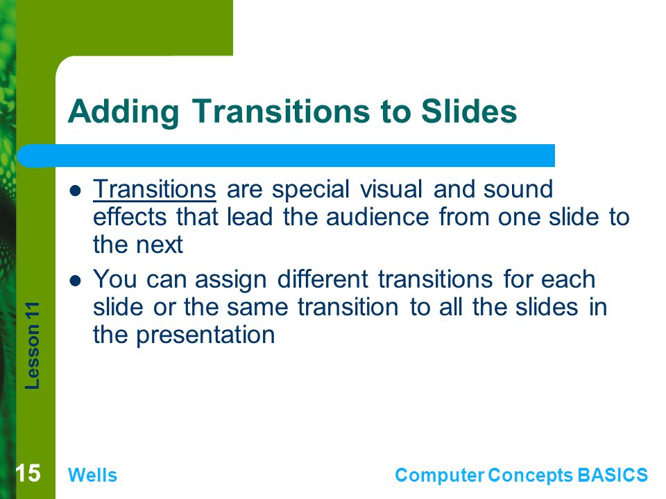 Lesson 11 WellsComputer Concepts BASICS 15 Adding Transitions to Slides Transitions are special visual and sound effects that lead the audience from one slide to the next You can assign different transitions for each slide or the same transition to all the slides in the presentation