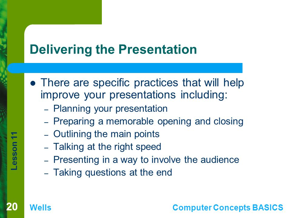 Lesson 11 WellsComputer Concepts BASICS 20 Delivering the Presentation There are specific practices that will help improve your presentations including: – Planning your presentation – Preparing a memorable opening and closing – Outlining the main points – Talking at the right speed – Presenting in a way to involve the audience – Taking questions at the end