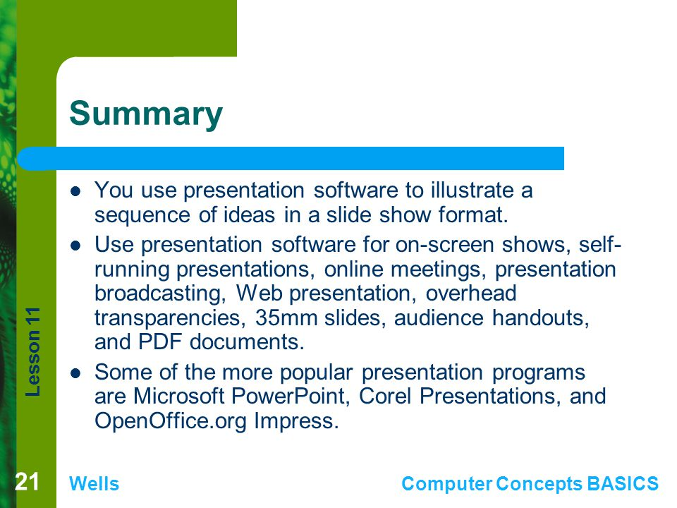 Lesson 11 WellsComputer Concepts BASICS Summary You use presentation software to illustrate a sequence of ideas in a slide show format.