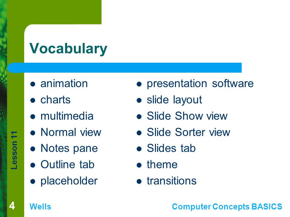 Lesson 11 WellsComputer Concepts BASICS 44 Vocabulary animation charts multimedia Normal view Notes pane Outline tab placeholder presentation software slide layout Slide Show view Slide Sorter view Slides tab theme transitions