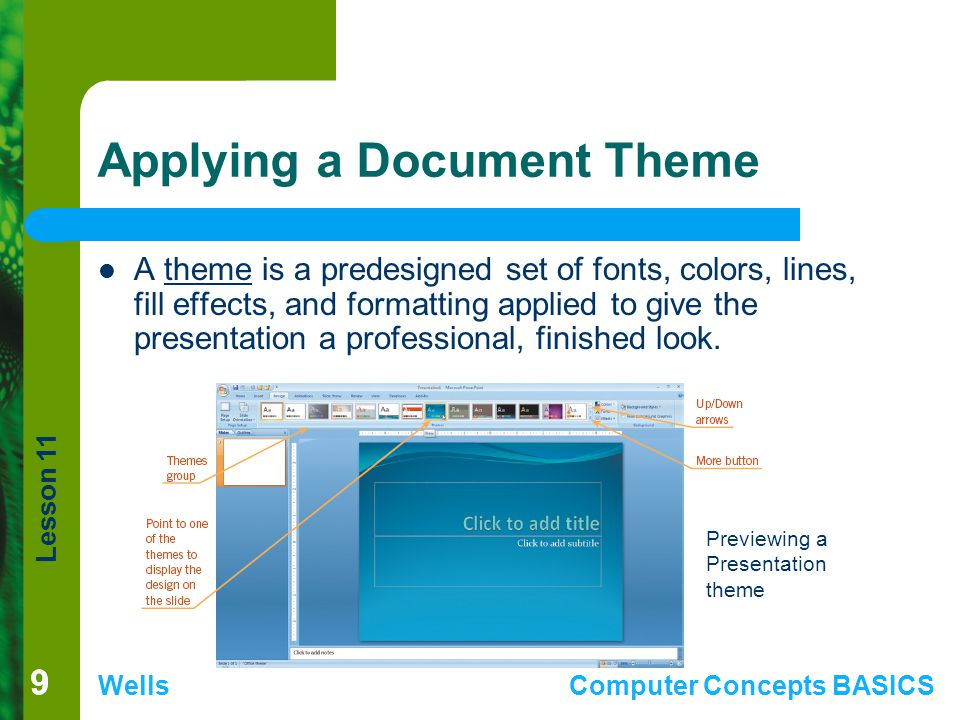 Lesson 11 WellsComputer Concepts BASICS 99 Applying a Document Theme A theme is a predesigned set of fonts, colors, lines, fill effects, and formatting applied to give the presentation a professional, finished look.