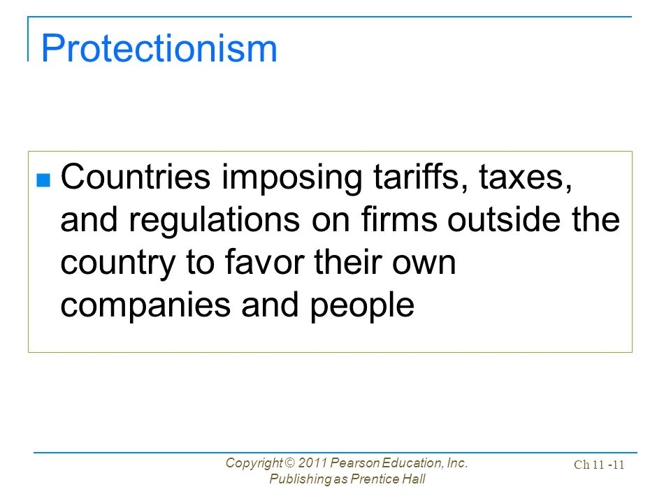Copyright © 2011 Pearson Education, Inc. Publishing as Prentice Hall Ch 11 -11 Protectionism Countries imposing tariffs, taxes, and regulations on fir