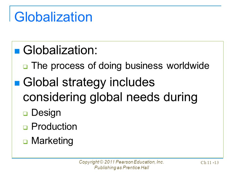 Copyright © 2011 Pearson Education, Inc. Publishing as Prentice Hall Ch 11 -13 Globalization Globalization:  The process of doing business worldwide