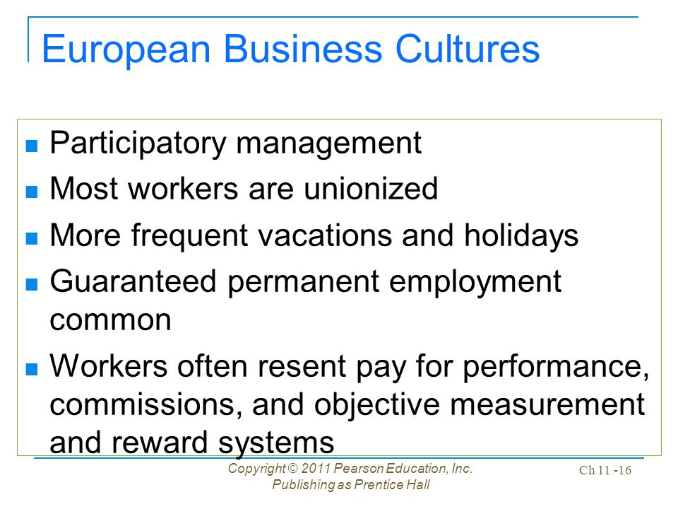 Copyright © 2011 Pearson Education, Inc. Publishing as Prentice Hall Ch 11 -16 European Business Cultures Participatory management Most workers are un