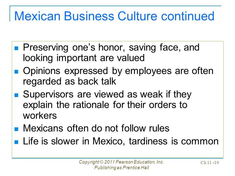 Copyright © 2011 Pearson Education, Inc. Publishing as Prentice Hall Ch 11 -19 Mexican Business Culture continued Preserving one's honor, saving face,
